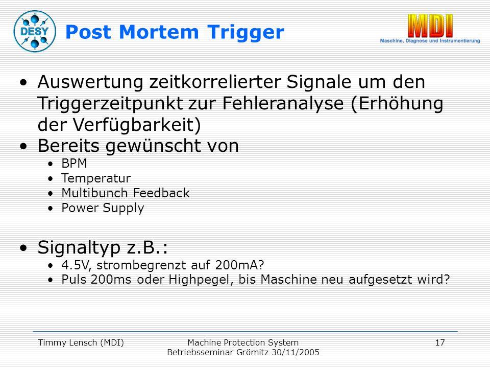 Timmy Lensch (MDI)Machine Protection System Betriebsseminar Grömitz 30/11/2005 17 Auswertung zeitkorrelierter Signale um den Triggerzeitpunkt zur Fehleranalyse (Erhöhung der Verfügbarkeit) Bereits gewünscht von BPM Temperatur Multibunch Feedback Power Supply Signaltyp z.B.: 4.5V, strombegrenzt auf 200mA.