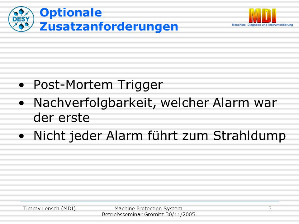 Timmy Lensch (MDI)Machine Protection System Betriebsseminar Grömitz 30/11/2005 3 Optionale Zusatzanforderungen Post-Mortem Trigger Nachverfolgbarkeit, welcher Alarm war der erste Nicht jeder Alarm führt zum Strahldump
