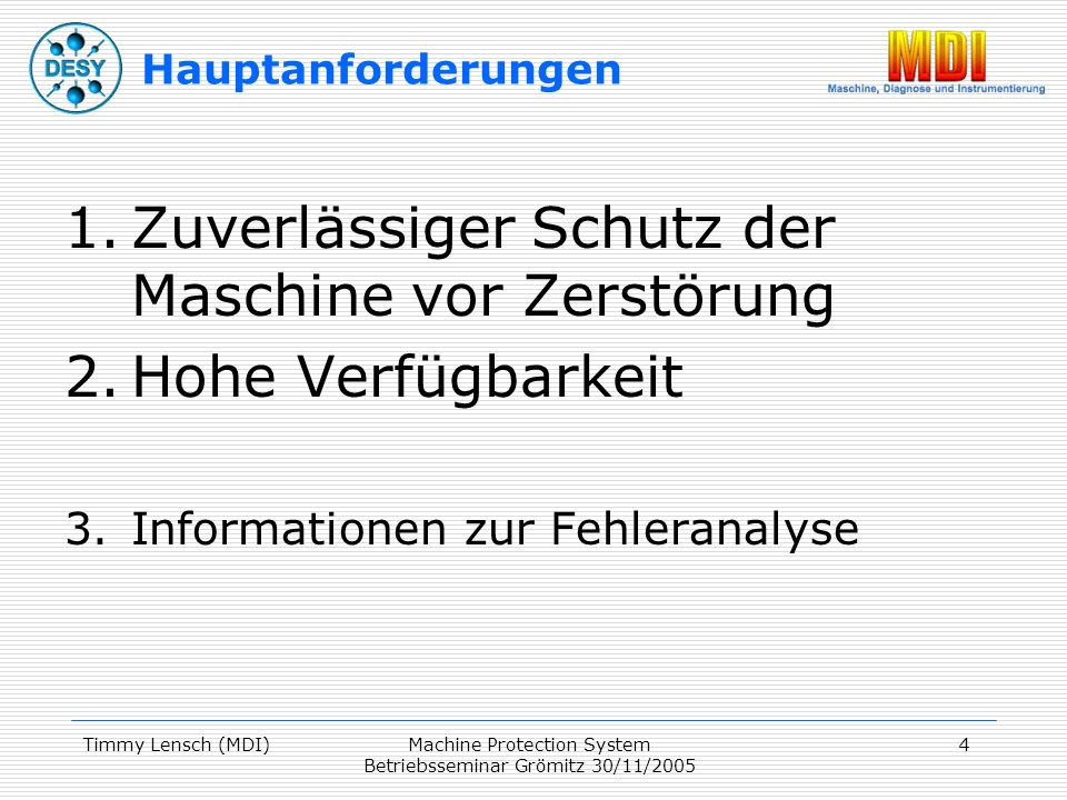 Timmy Lensch (MDI)Machine Protection System Betriebsseminar Grömitz 30/11/2005 4 Hauptanforderungen 1.Zuverlässiger Schutz der Maschine vor Zerstörung 2.Hohe Verfügbarkeit 3.Informationen zur Fehleranalyse