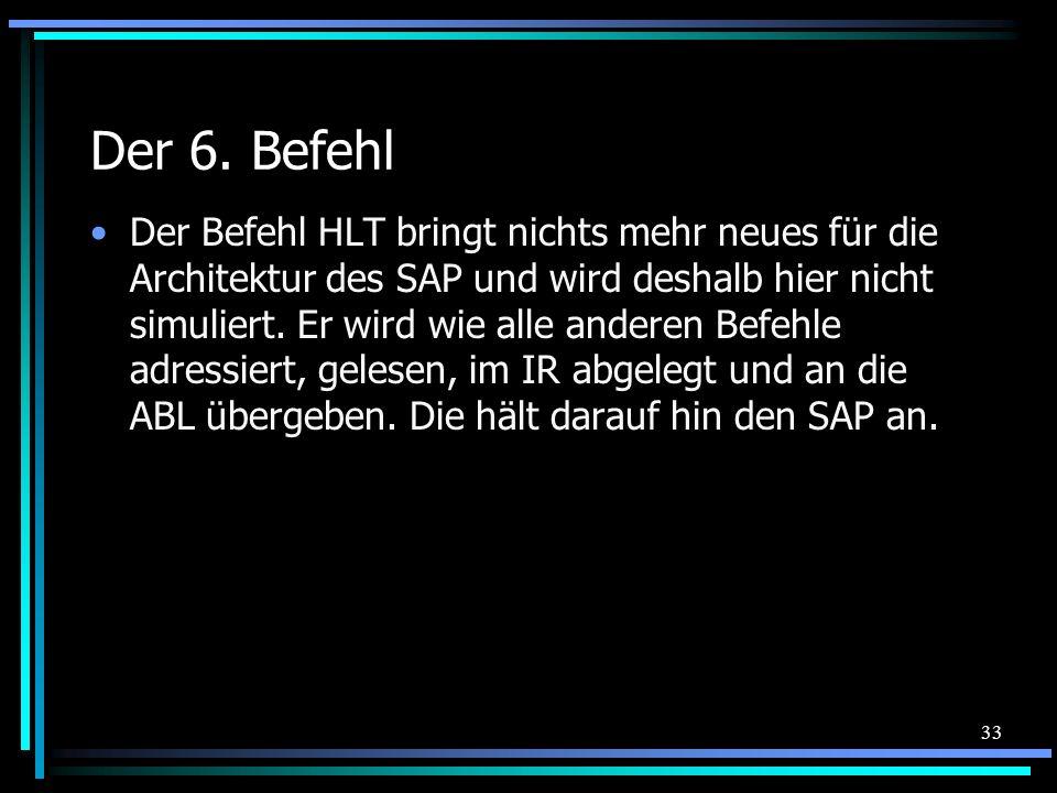 33 Der 6. Befehl Der Befehl HLT bringt nichts mehr neues für die Architektur des SAP und wird deshalb hier nicht simuliert. Er wird wie alle anderen B