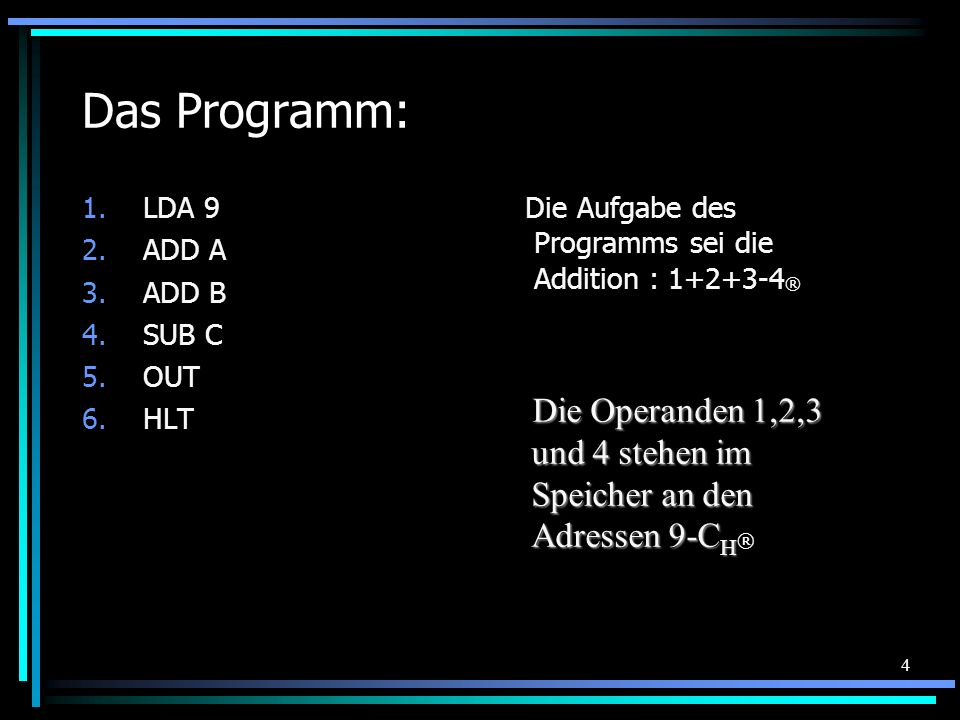 4 Das Programm: 1.LDA 9 2.ADD A 3.ADD B 4.SUB C 5.OUT 6.HLT Die Aufgabe des Programms sei die Addition : 1+2+3-4 ® Die Operanden 1,2,3 und 4 stehen im Speicher an den Adressen 9-C H Die Operanden 1,2,3 und 4 stehen im Speicher an den Adressen 9-C H ®