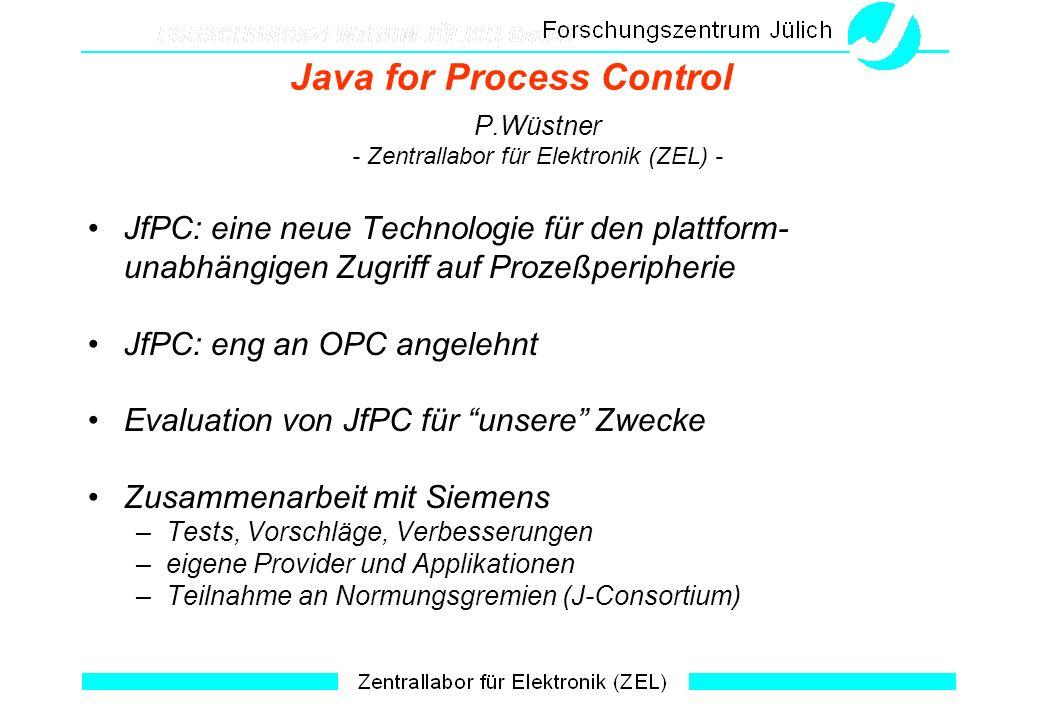 Java for Process Control P.Wüstner - Zentrallabor für Elektronik (ZEL) - JfPC: eine neue Technologie für den plattform- unabhängigen Zugriff auf Prozeßperipherie JfPC: eng an OPC angelehnt Evaluation von JfPC für unsere Zwecke Zusammenarbeit mit Siemens –Tests, Vorschläge, Verbesserungen –eigene Provider und Applikationen –Teilnahme an Normungsgremien (J-Consortium)