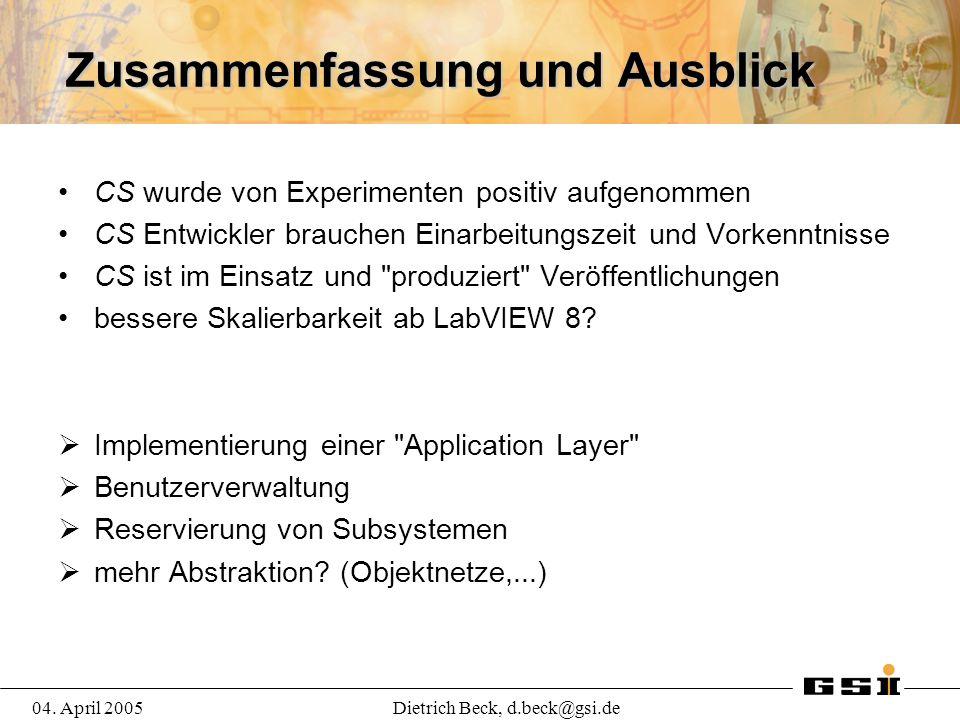 04. April 2005Dietrich Beck, d.beck@gsi.de Zusammenfassung und Ausblick CS wurde von Experimenten positiv aufgenommen CS Entwickler brauchen Einarbeit