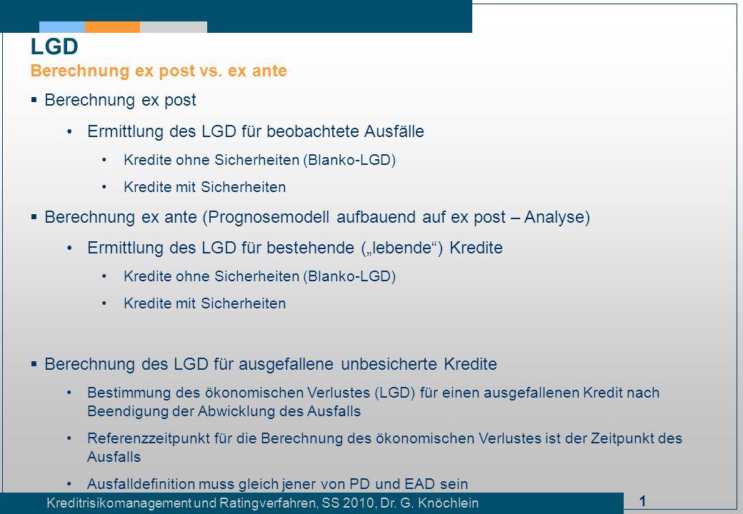 1 Kreditrisikomanagement und Ratingverfahren, SS 2010, Dr. G. Knöchlein Berechnung ex post Ermittlung des LGD für beobachtete Ausfälle Kredite ohne Si