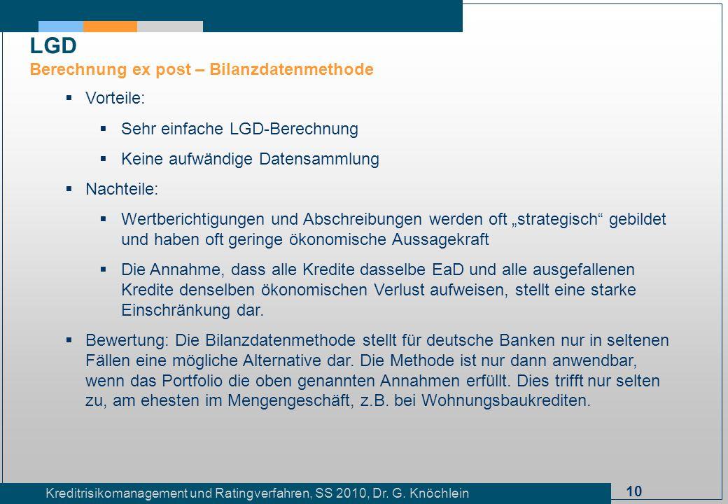 10 Kreditrisikomanagement und Ratingverfahren, SS 2010, Dr. G. Knöchlein Vorteile: Sehr einfache LGD-Berechnung Keine aufwändige Datensammlung Nachtei