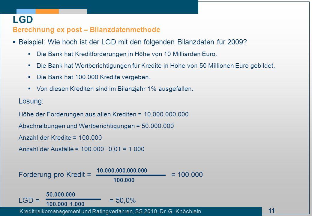 11 Kreditrisikomanagement und Ratingverfahren, SS 2010, Dr. G. Knöchlein Beispiel: Wie hoch ist der LGD mit den folgenden Bilanzdaten für 2009? Die Ba