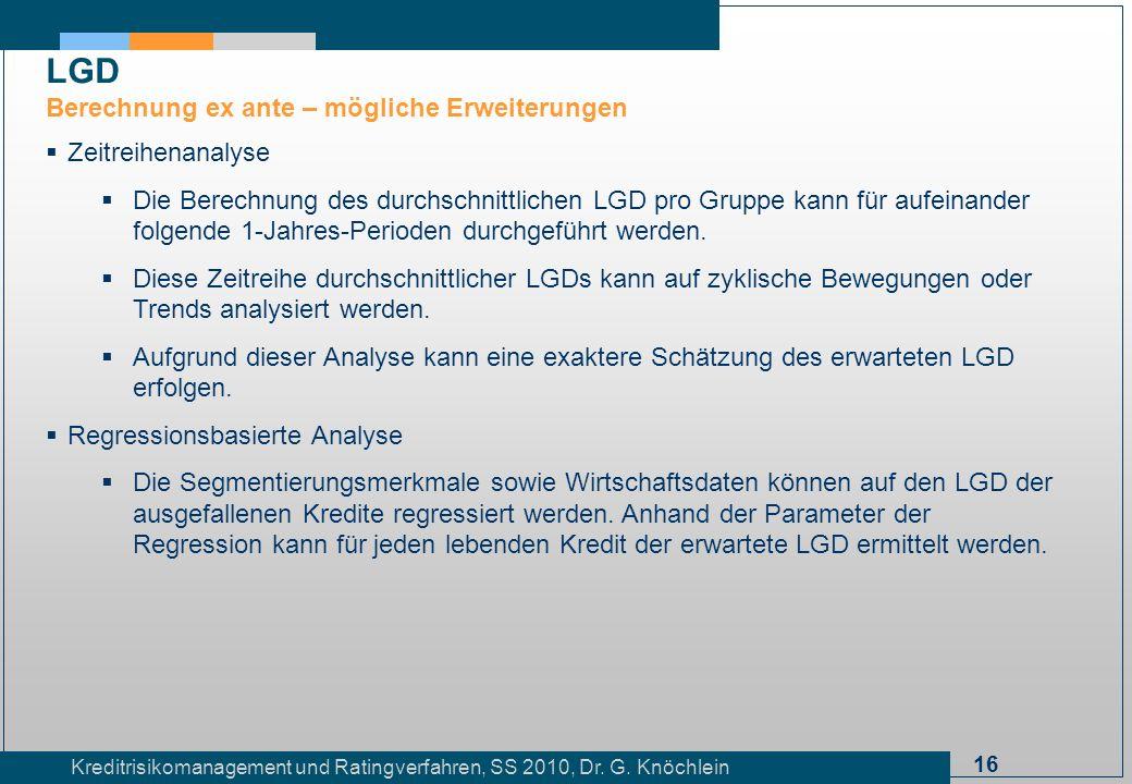 16 Kreditrisikomanagement und Ratingverfahren, SS 2010, Dr. G. Knöchlein Zeitreihenanalyse Die Berechnung des durchschnittlichen LGD pro Gruppe kann f