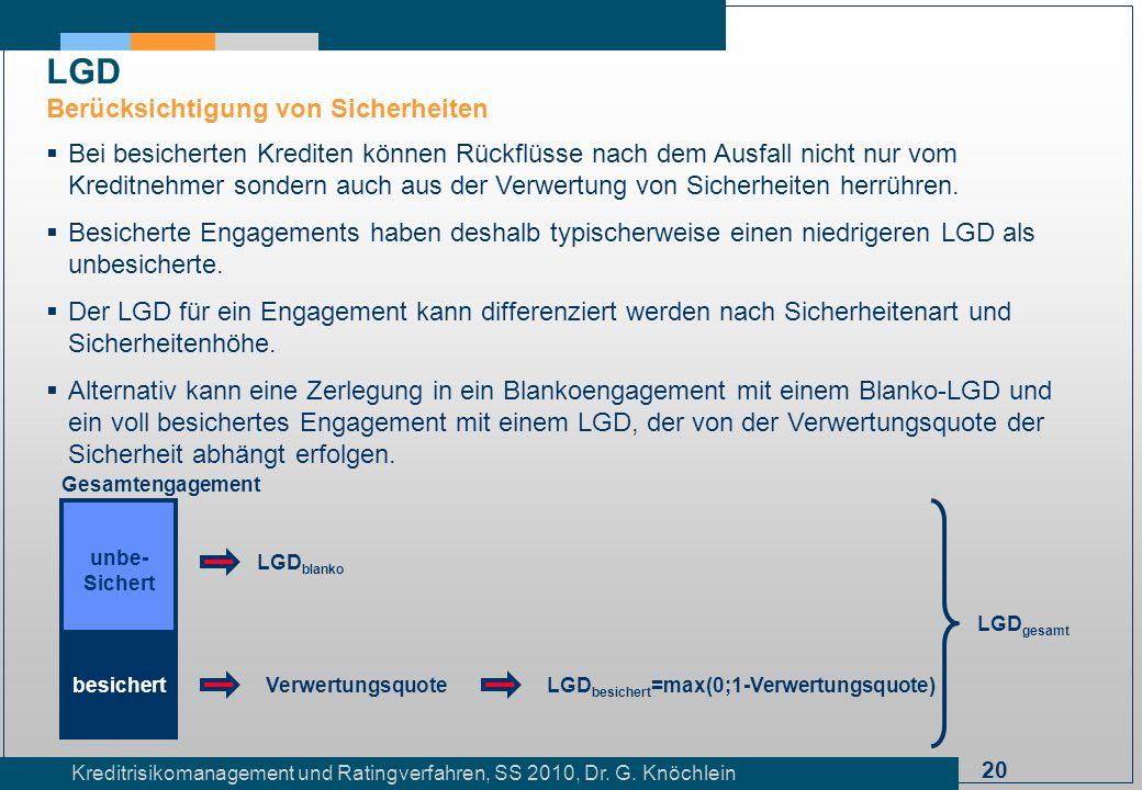 20 Kreditrisikomanagement und Ratingverfahren, SS 2010, Dr. G. Knöchlein LGD Berücksichtigung von Sicherheiten Bei besicherten Krediten können Rückflü