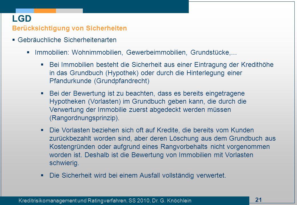 21 Kreditrisikomanagement und Ratingverfahren, SS 2010, Dr. G. Knöchlein LGD Berücksichtigung von Sicherheiten Gebräuchliche Sicherheitenarten Immobil