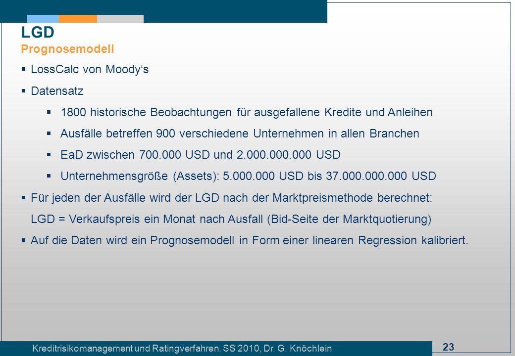 23 Kreditrisikomanagement und Ratingverfahren, SS 2010, Dr. G. Knöchlein LGD Prognosemodell LossCalc von Moodys Datensatz 1800 historische Beobachtung