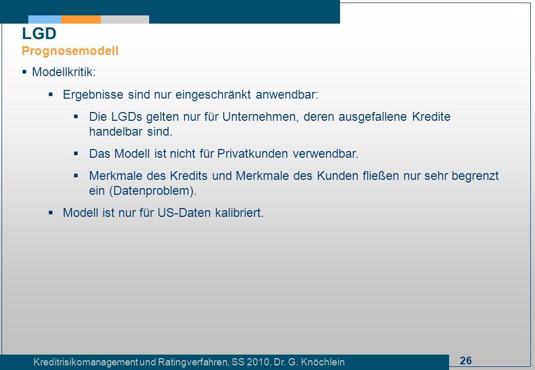 26 Kreditrisikomanagement und Ratingverfahren, SS 2010, Dr. G. Knöchlein LGD Prognosemodell Modellkritik: Ergebnisse sind nur eingeschränkt anwendbar: