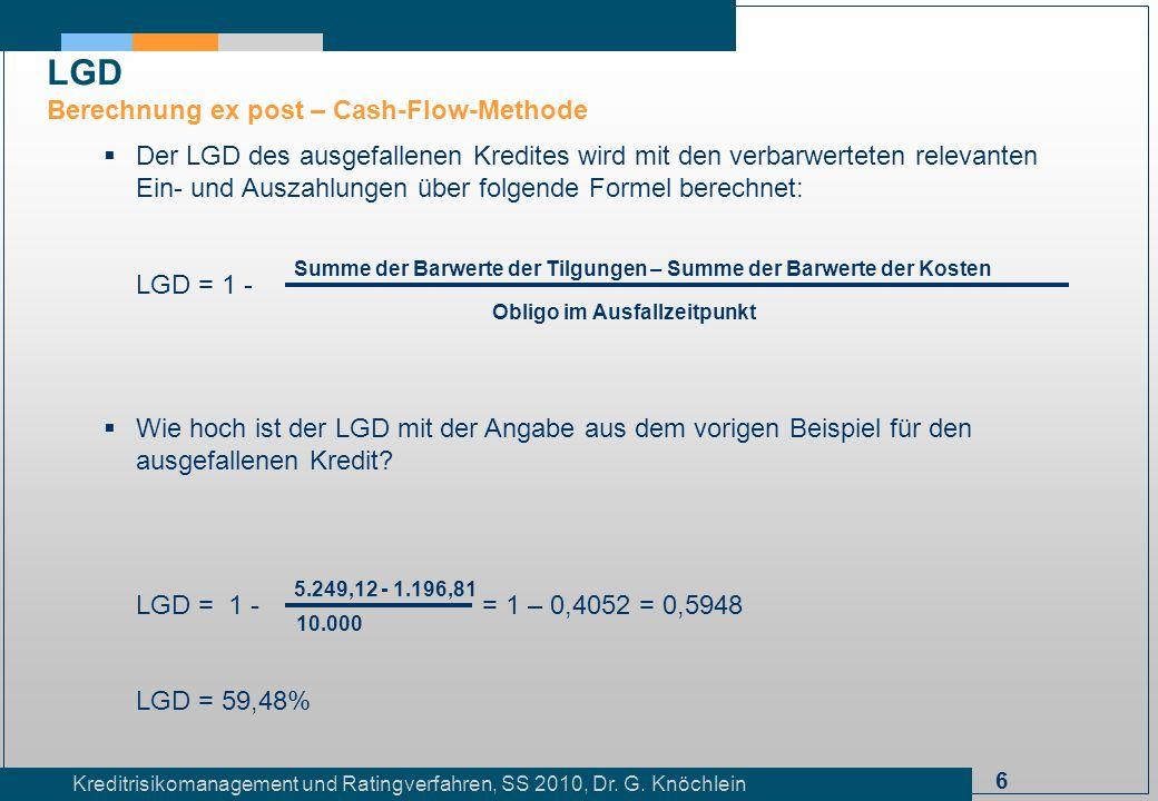 6 Kreditrisikomanagement und Ratingverfahren, SS 2010, Dr. G. Knöchlein Der LGD des ausgefallenen Kredites wird mit den verbarwerteten relevanten Ein-