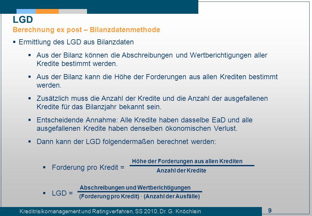 9 Kreditrisikomanagement und Ratingverfahren, SS 2010, Dr. G. Knöchlein Ermittlung des LGD aus Bilanzdaten Aus der Bilanz können die Abschreibungen un
