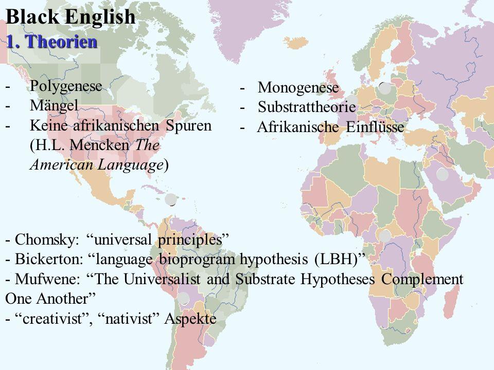 Black English 1. Theorien -Polygenese -Mängel -Keine afrikanischen Spuren (H.L. Mencken The American Language) - Monogenese - Substrattheorie - Afrika