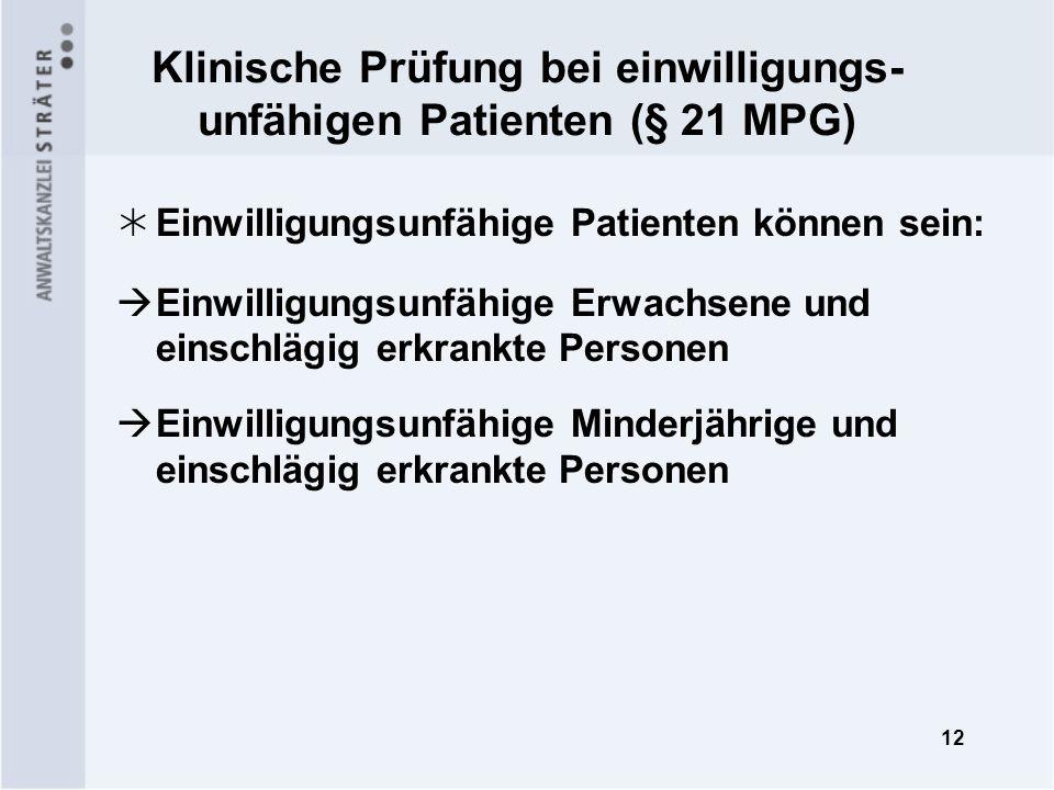 12 Klinische Prüfung bei einwilligungs- unfähigen Patienten (§ 21 MPG) Einwilligungsunfähige Patienten können sein: Einwilligungsunfähige Erwachsene u