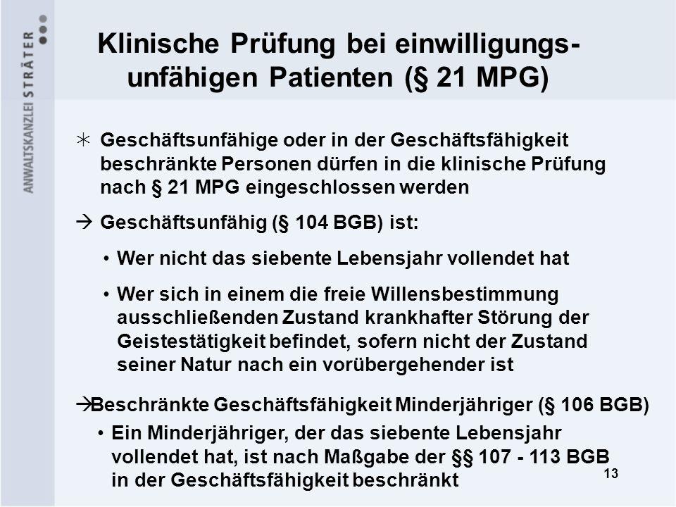 13 Klinische Prüfung bei einwilligungs- unfähigen Patienten (§ 21 MPG) Geschäftsunfähige oder in der Geschäftsfähigkeit beschränkte Personen dürfen in