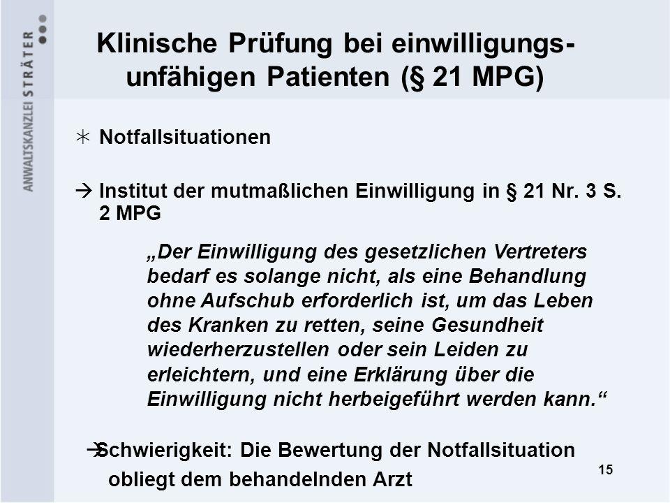 15 Klinische Prüfung bei einwilligungs- unfähigen Patienten (§ 21 MPG) Notfallsituationen Institut der mutmaßlichen Einwilligung in § 21 Nr. 3 S. 2 MP