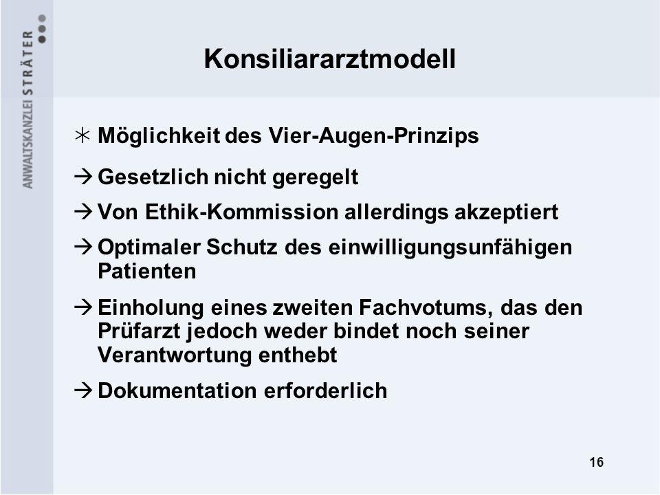 16 Konsiliararztmodell Möglichkeit des Vier-Augen-Prinzips Gesetzlich nicht geregelt Von Ethik-Kommission allerdings akzeptiert Optimaler Schutz des e