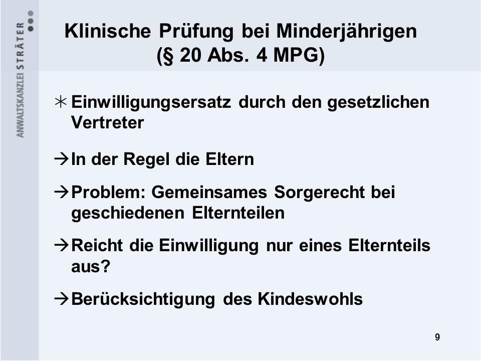 9 Klinische Prüfung bei Minderjährigen (§ 20 Abs. 4 MPG) Einwilligungsersatz durch den gesetzlichen Vertreter In der Regel die Eltern Problem: Gemeins