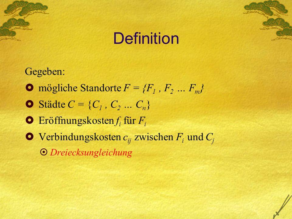 Definition Gegeben: mögliche Standorte F = {F 1, F 2 … F m } Städte C = {C 1, C 2 … C n } Eröffnungskosten f i für F i Verbindungskosten c ij zwischen F i und C j Dreiecksungleichung