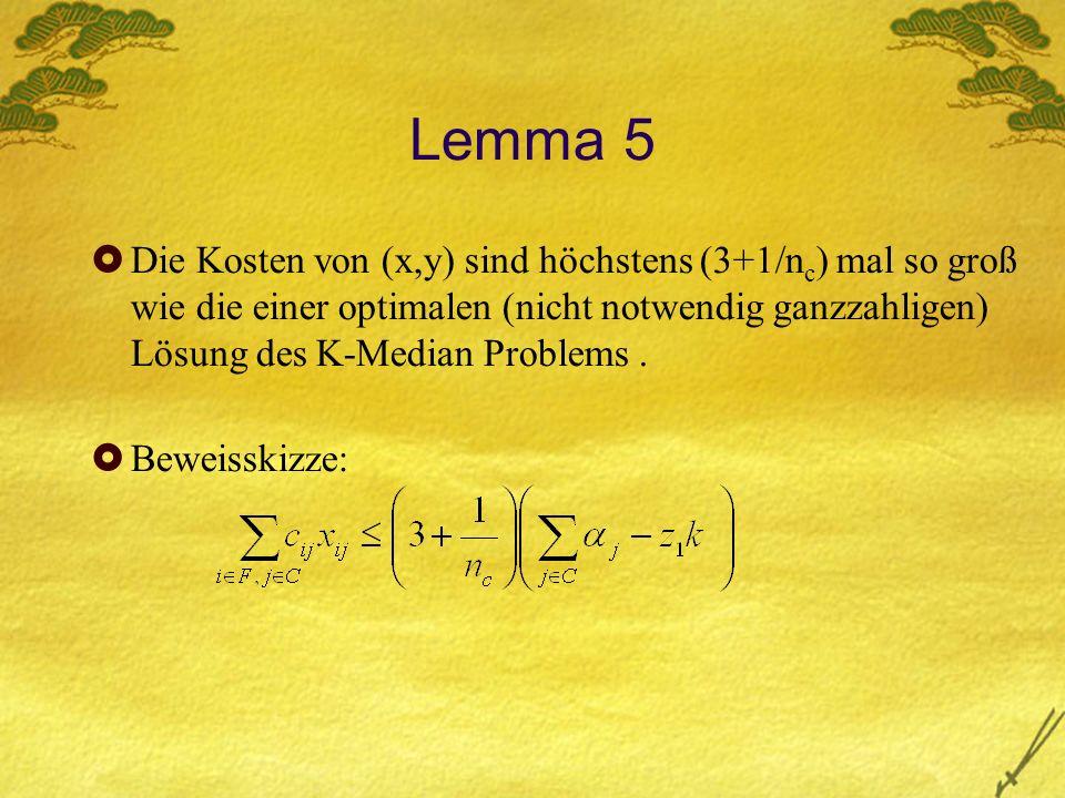 Lemma 5 Die Kosten von (x,y) sind höchstens (3+1/n c ) mal so groß wie die einer optimalen (nicht notwendig ganzzahligen) Lösung des K-Median Problems.