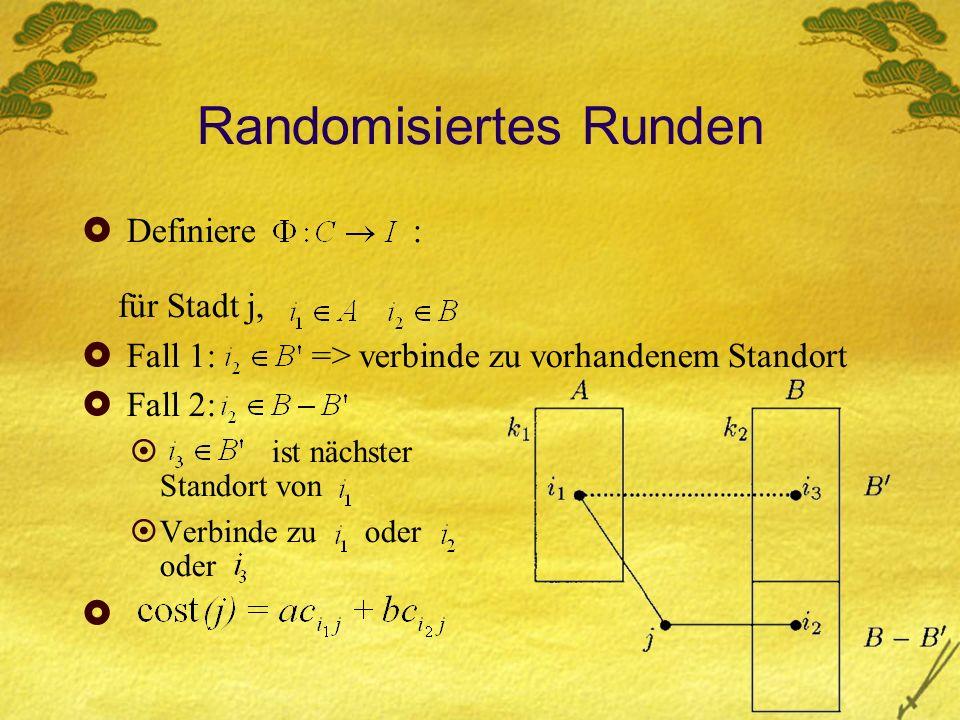 Randomisiertes Runden Definiere : für Stadt j, Fall 1: => verbinde zu vorhandenem Standort Fall 2: ist nächster Standort von Verbinde zu oder oder