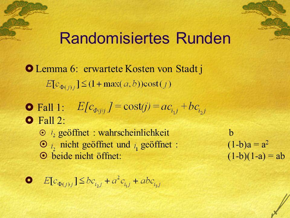 Randomisiertes Runden Lemma 6: erwartete Kosten von Stadt j Fall 1: Fall 2: geöffnet : wahrscheinlichkeit b nicht geöffnet und geöffnet :(1-b)a = a 2 beide nicht öffnet: (1-b)(1-a) = ab