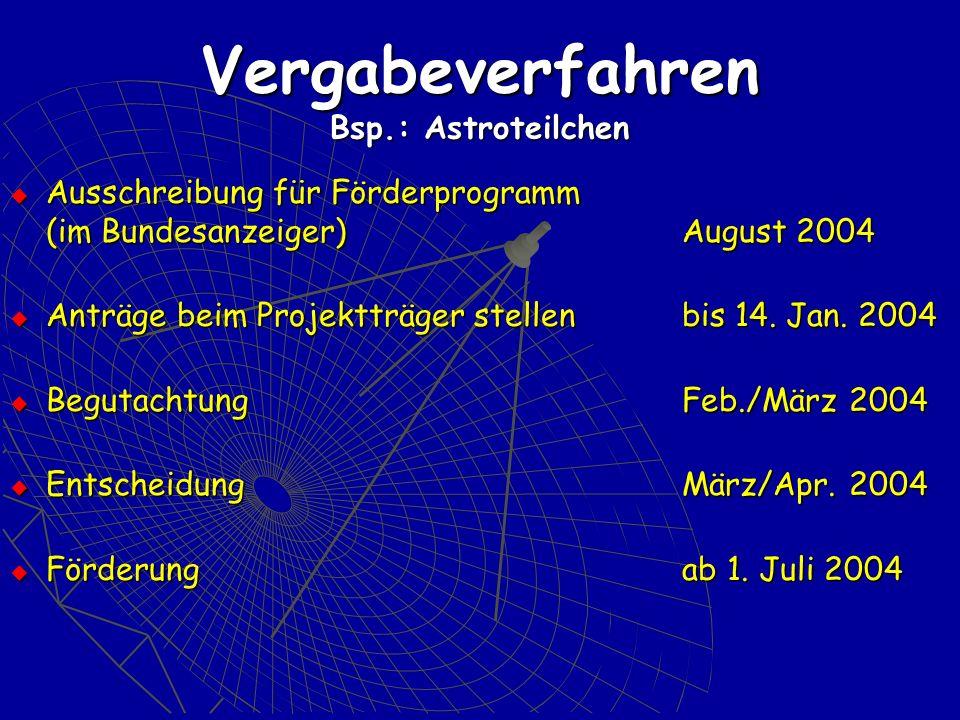 Vergabeverfahren Bsp.: Astroteilchen Ausschreibung für Förderprogramm (im Bundesanzeiger)August 2004 Ausschreibung für Förderprogramm (im Bundesanzeiger)August 2004 Anträge beim Projektträger stellen bis 14.