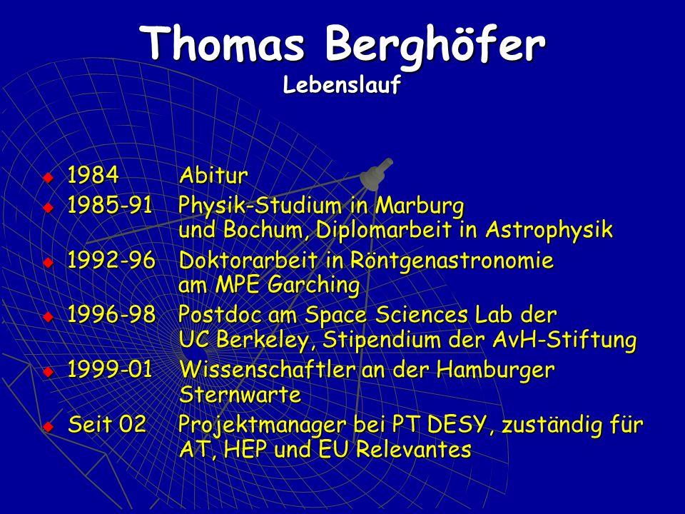 Thomas Berghöfer Lebenslauf 1984 Abitur 1984 Abitur 1985-91Physik-Studium in Marburg und Bochum,Diplomarbeit in Astrophysik 1985-91Physik-Studium in Marburg und Bochum,Diplomarbeit in Astrophysik 1992-96Doktorarbeit in Röntgenastronomie am MPE Garching 1992-96Doktorarbeit in Röntgenastronomie am MPE Garching 1996-98 Postdoc am Space Sciences Lab der UC Berkeley, Stipendium der AvH-Stiftung 1996-98 Postdoc am Space Sciences Lab der UC Berkeley, Stipendium der AvH-Stiftung 1999-01Wissenschaftler an der Hamburger Sternwarte 1999-01Wissenschaftler an der Hamburger Sternwarte Seit 02Projektmanager bei PT DESY, zuständig für AT, HEP und EU Relevantes Seit 02Projektmanager bei PT DESY, zuständig für AT, HEP und EU Relevantes