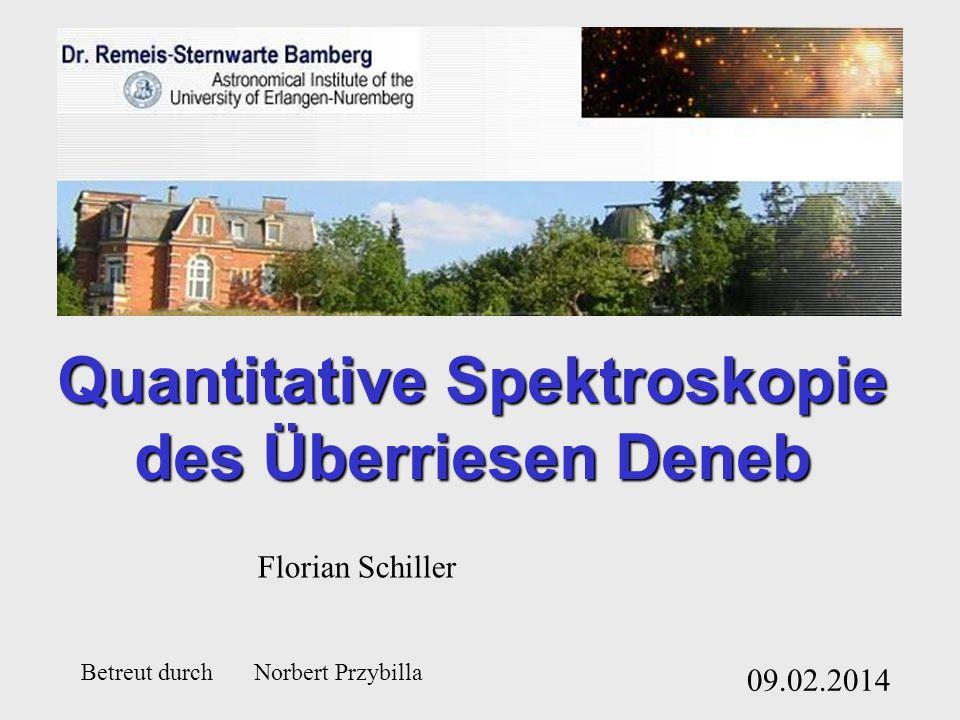 Quantitative Spektroskopie des Überriesen Deneb 09.02.2014 Florian Schiller Betreut durch Norbert Przybilla
