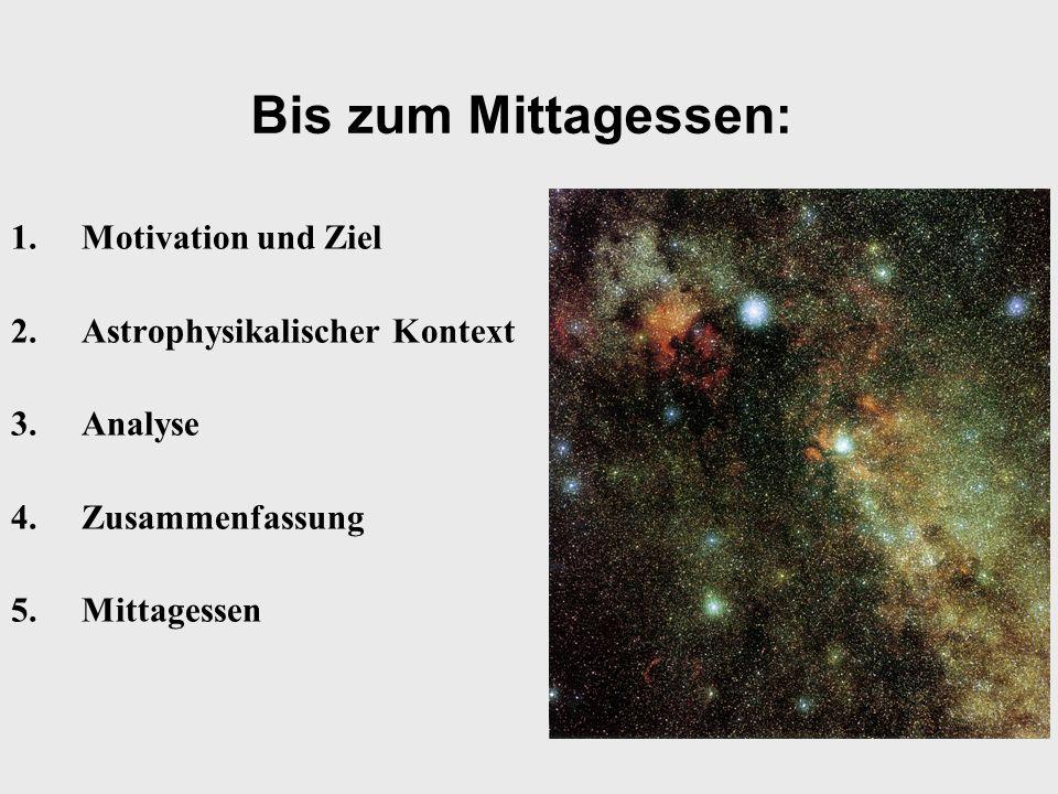 Bis zum Mittagessen: 1.Motivation und Ziel 2.Astrophysikalischer Kontext 3.Analyse 4.Zusammenfassung 5.Mittagessen