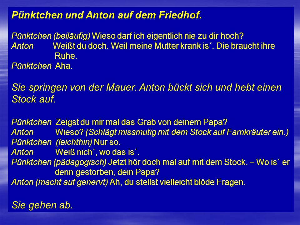 Pünktchen und Anton auf dem Friedhof. Pünktchen (beiläufig) Wieso darf ich eigentlich nie zu dir hoch? Anton Weißt du doch. Weil meine Mutter krank is