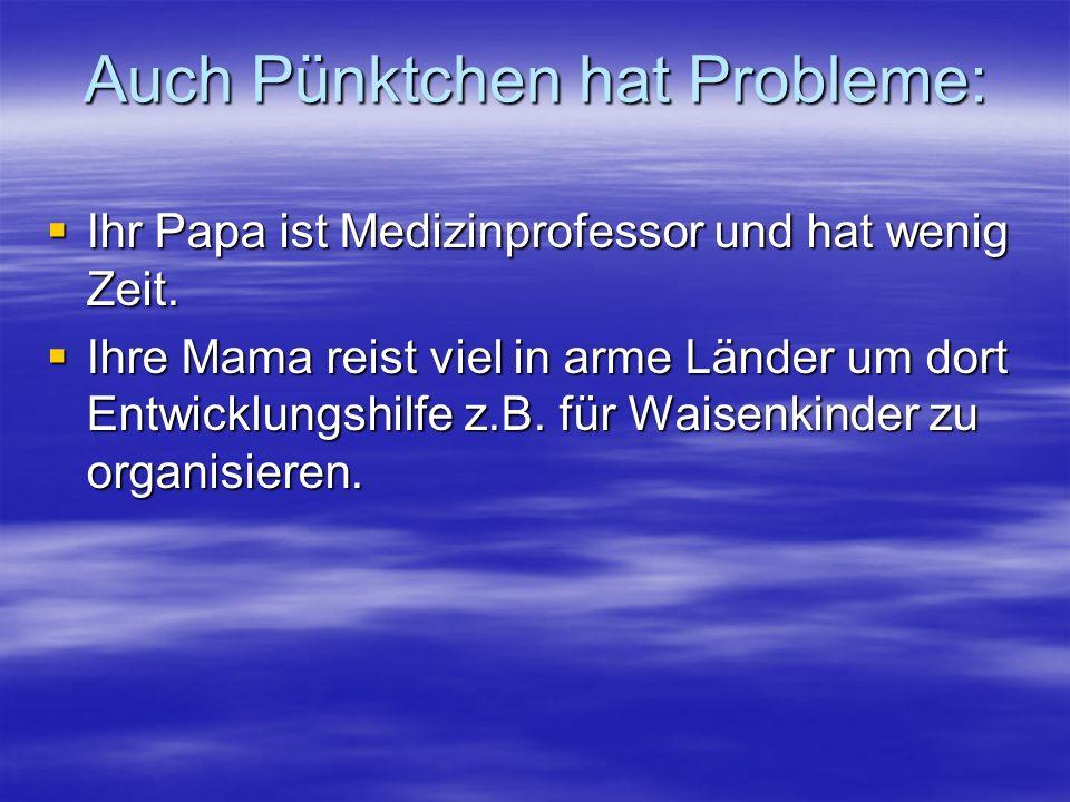 Auch Pünktchen hat Probleme: Ihr Papa ist Medizinprofessor und hat wenig Zeit. Ihr Papa ist Medizinprofessor und hat wenig Zeit. Ihre Mama reist viel