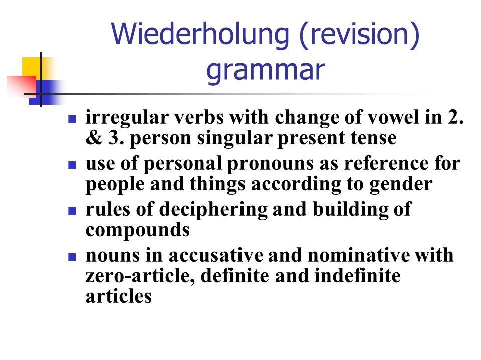 Revision – grammar grammar rules for determination of gender and according definite and indefinite articles die: -(t)ion / -anz / -ik / -ine / -ie -ur / -enz / -ität / -ung / -heit Information / Religion / Distanz / Politik / Maschine / Melodie / Natur / Konferenz / Qualität / Prüfung / Gesundheit