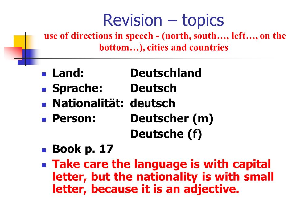 Revision – topics use of directions in speech - (north, south…, left…, on the bottom…), cities and countries Land: Deutschland Sprache: Deutsch Nation