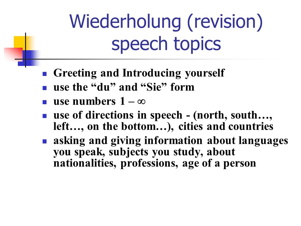 Wiederholung (revision) speech topics Greeting and Introducing yourself use the du and Sie form use numbers 1 – use of directions in speech - (north,