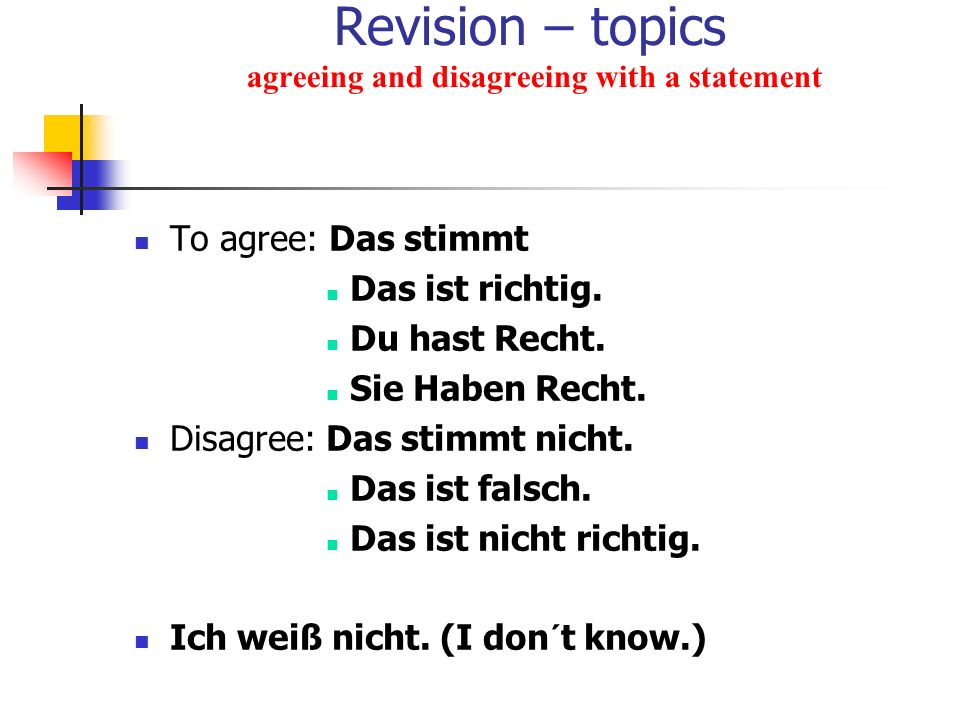 Revision – topics agreeing and disagreeing with a statement To agree: Das stimmt Das ist richtig. Du hast Recht. Sie Haben Recht. Disagree: Das stimmt
