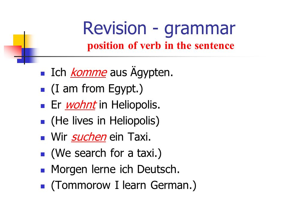 Revision - grammar position of verb in the sentence Ich komme aus Ägypten. (I am from Egypt.) Er wohnt in Heliopolis. (He lives in Heliopolis) Wir suc