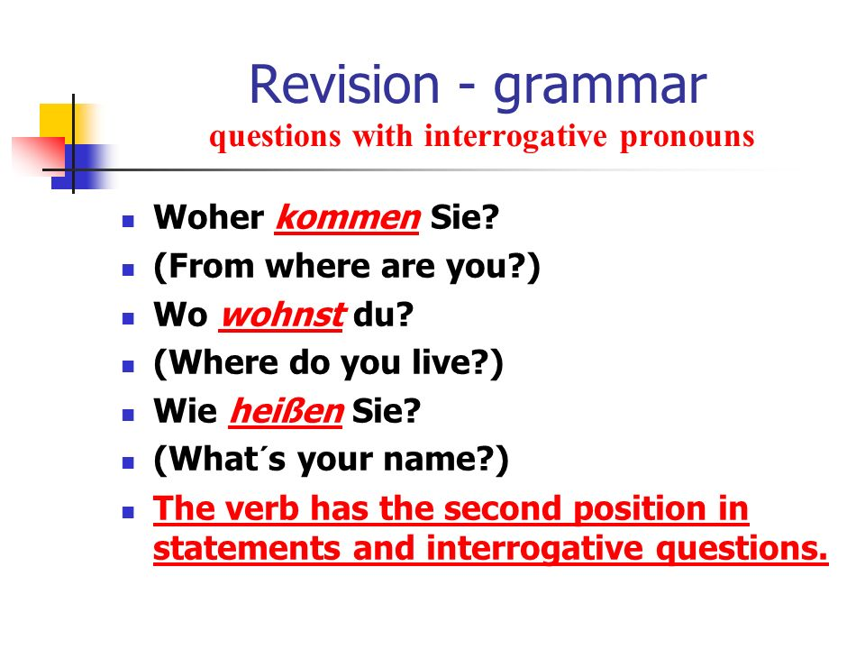 Revision - grammar questions with interrogative pronouns Woher kommen Sie? (From where are you?) Wo wohnst du? (Where do you live?) Wie heißen Sie? (W