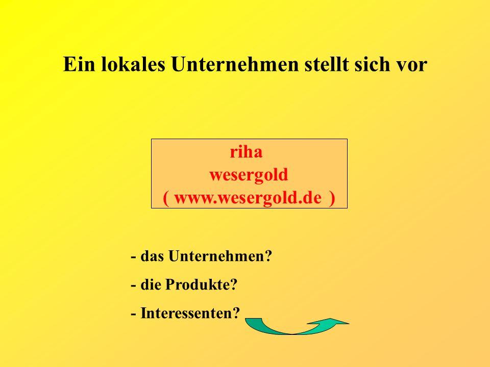 Ein lokales Unternehmen stellt sich vor riha wesergold ( www.wesergold.de ) - das Unternehmen? - die Produkte? - Interessenten?