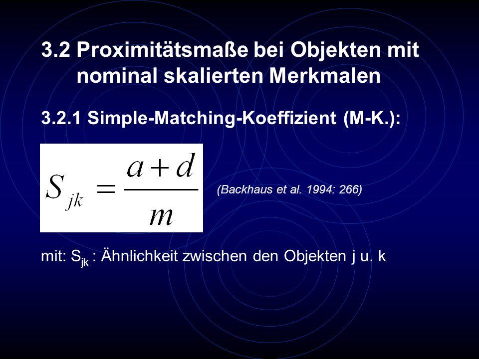 3.2.1 Simple-Matching-Koeffizient (M-K.): 3.2 Proximitätsmaße bei Objekten mit nominal skalierten Merkmalen (Backhaus et al. 1994: 266) mit: S jk : Äh