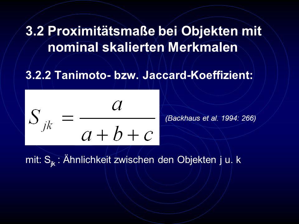 3.2.2 Tanimoto- bzw. Jaccard-Koeffizient: 3.2 Proximitätsmaße bei Objekten mit nominal skalierten Merkmalen (Backhaus et al. 1994: 266) mit: S jk : Äh