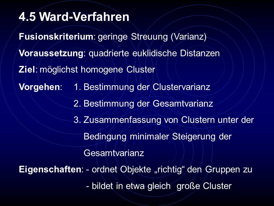 Fusionskriterium: geringe Streuung (Varianz) Voraussetzung: quadrierte euklidische Distanzen Ziel: möglichst homogene Cluster 4.5 Ward-Verfahren Vorge