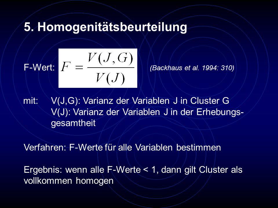 5. Homogenitätsbeurteilung mit: V(J,G): Varianz der Variablen J in Cluster G V(J): Varianz der Variablen J in der Erhebungs- gesamtheit (Backhaus et a