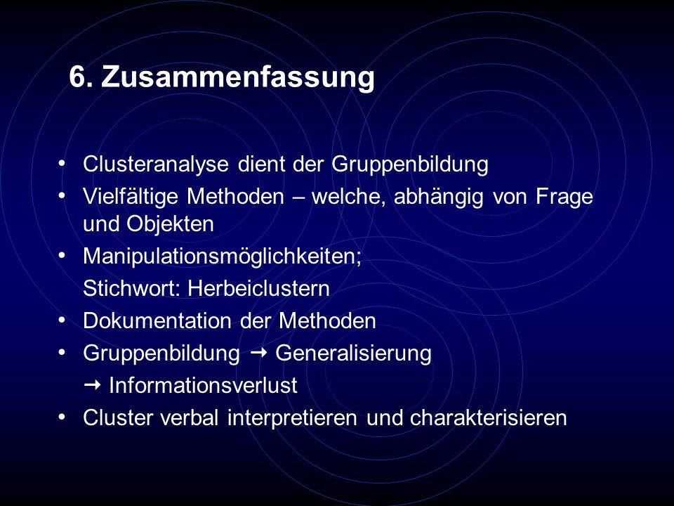 6. Zusammenfassung Clusteranalyse dient der Gruppenbildung Vielfältige Methoden – welche, abhängig von Frage und Objekten Manipulationsmöglichkeiten;