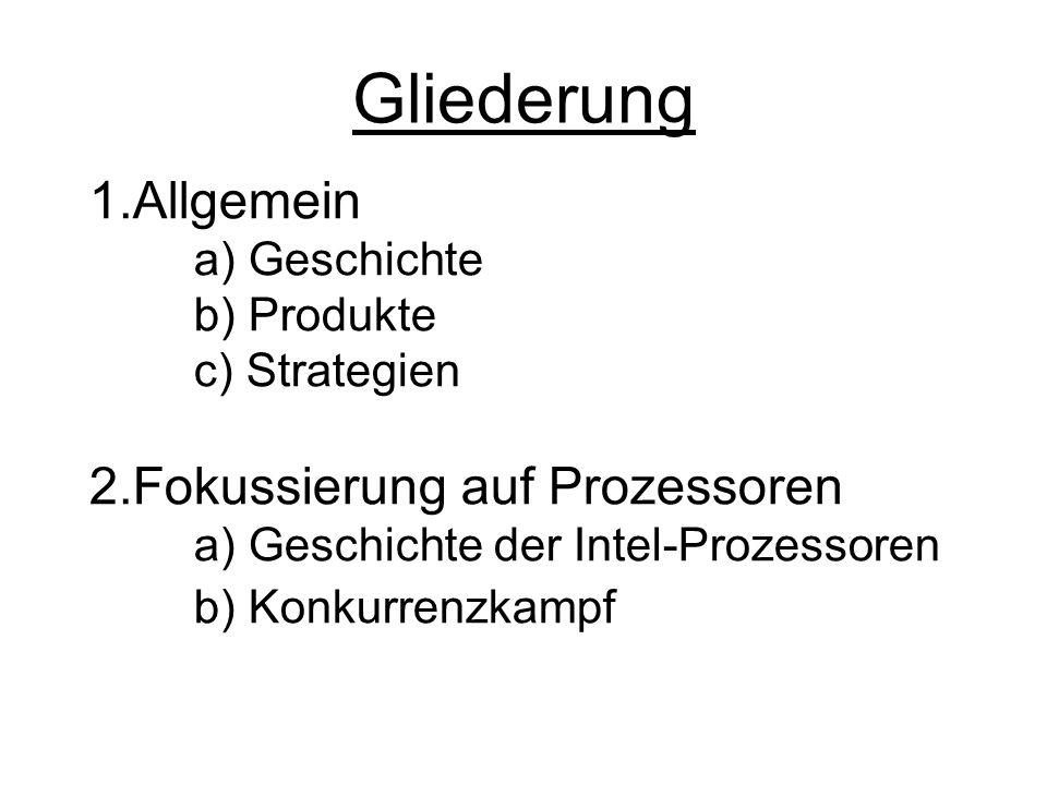 Gliederung 1.Allgemein a) Geschichte b) Produkte c) Strategien 2.Fokussierung auf Prozessoren a) Geschichte der Intel-Prozessoren b) Konkurrenzkampf