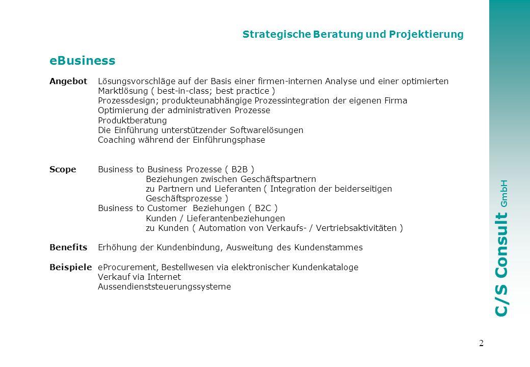 C/S Consult GmbH 2 Strategische Beratung und Projektierung eBusiness AngebotLösungsvorschläge auf der Basis einer firmen-internen Analyse und einer optimierten Marktlösung ( best-in-class; best practice ) Prozessdesign; produkteunabhängige Prozessintegration der eigenen Firma Optimierung der administrativen Prozesse Produktberatung Die Einführung unterstützender Softwarelösungen Coaching während der Einführungsphase ScopeBusiness to Business Prozesse ( B2B ) Beziehungen zwischen Geschäftspartnern zu Partnern und Lieferanten ( Integration der beiderseitigen Geschäftsprozesse ) Business to Customer Beziehungen ( B2C ) Kunden / Lieferantenbeziehungen zu Kunden ( Automation von Verkaufs- / Vertriebsaktivitäten ) Benefits Erhöhung der Kundenbindung, Ausweitung des Kundenstammes Beispiele eProcurement, Bestellwesen via elektronischer Kundenkataloge Verkauf via Internet Aussendienststeuerungssysteme
