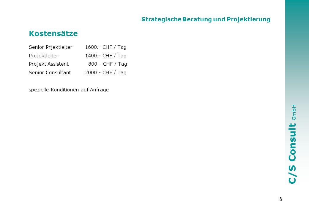C/S Consult GmbH 8 Strategische Beratung und Projektierung Kostensätze Senior Prjektleiter1600.- CHF / Tag Projektleiter1400.- CHF / Tag Projekt Assistent 800.- CHF / Tag Senior Consultant2000.- CHF / Tag spezielle Konditionen auf Anfrage