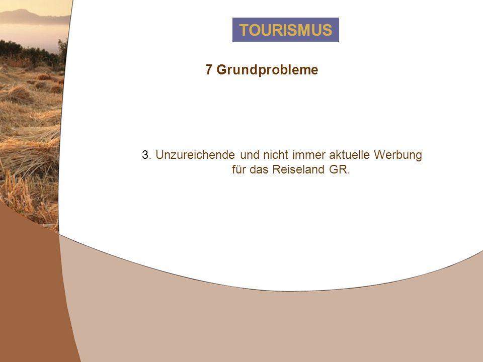 TOURISMUS 7 Grundprobleme 3. Unzureichende und nicht immer aktuelle Werbung für das Reiseland GR.