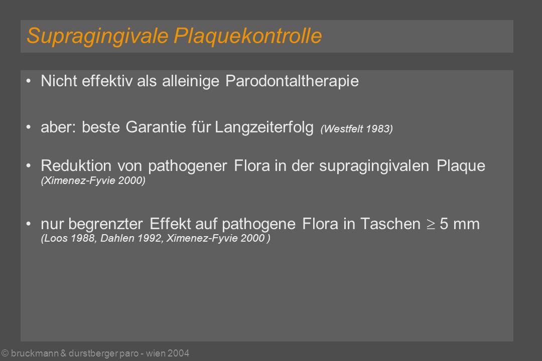 © bruckmann & durstberger paro - wien 2004 Supragingivale Plaquekontrolle Nicht effektiv als alleinige Parodontaltherapie aber: beste Garantie für Langzeiterfolg (Westfelt 1983) Reduktion von pathogener Flora in der supragingivalen Plaque (Ximenez-Fyvie 2000) nur begrenzter Effekt auf pathogene Flora in Taschen 5 mm (Loos 1988, Dahlen 1992, Ximenez-Fyvie 2000 )